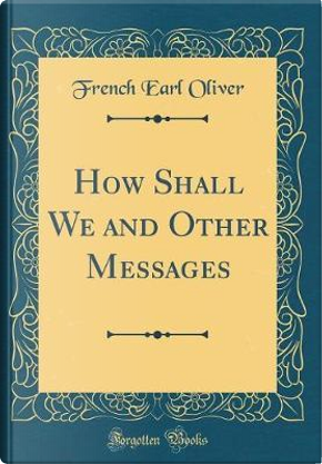 How Shall We and Other Messages (Classic Reprint) by French Earl Oliver