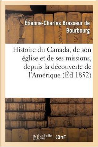 Histoire du Canada, de Son Eglise et de Ses Missions, Depuis la Découverte de l'Amerique by Brasseur de Bourbour