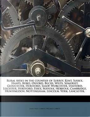 Rural Rides in the Counties of Surrey, Kent, Sussex, Hants, Berks, Oxford, Bucks, Wilts, Somerset, Gloucester, Hereford, Salop, Worcester, Stafford, L by William Cobbett
