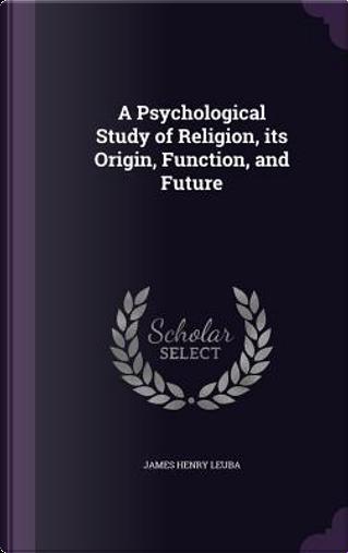 A Psychological Study of Religion by James Henry Leuba