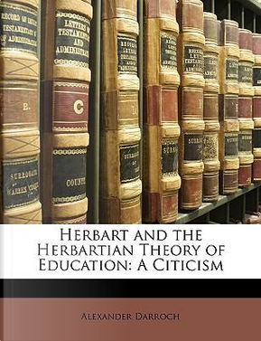 Herbart and the Herbartian Theory of Education by Alexander Darroch