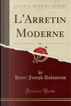 L'Arretin Moderne, Vol. 1 (Classic Reprint) by Henri Joseph Dulaurens
