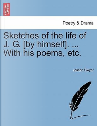 Sketches of the life of J. G. [by himself]. With his poems, etc by Joseph Gwyer