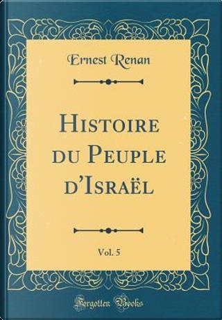 Histoire du Peuple d'Israël, Vol. 5 (Classic Reprint) by Ernest Renan