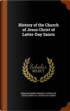 History of the Church of Jesus Christ of Latter-Day Saints by Brigham Henry Roberts