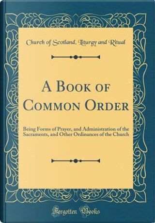 A Book of Common Order by Church of Scotland. Liturgy and Ritual