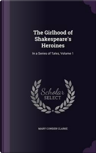 The Girlhood of Shakespeare's Heroines in a Series of Tales Volume 1 by Mary Cowden Clarke