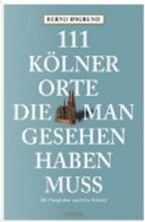 111 Kölner Orte, die man gesehen haben muss by Bernd Imgrund