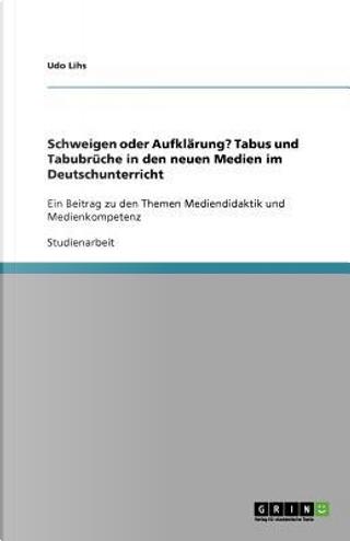 Schweigen oder Aufklärung?  Tabus und Tabubrüche in den neuen Medien im Deutschunterricht by Udo Lihs