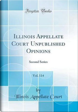 Illinois Appellate Court Unpublished Opinions, Vol. 114 by Illinois Appellate Court