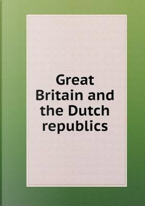 Great Britain and the Dutch Republics by George Edward Wright