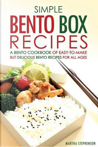 Simple Bento Box Recipes, a Bento Cookbook of Easy-to-make by Martha Stephenson
