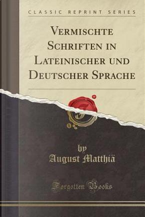 Vermischte Schriften in Lateinischer und Deutscher Sprache (Classic Reprint) by August Matthiä