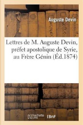 Lettres de M. Auguste Devin, Prefet Apostolique de Syrie, au Frere Genin, au Sujet by Devin-a