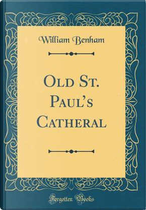 Old St. Paul's Catheral (Classic Reprint) by William Benham