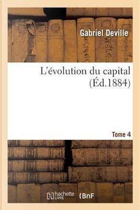 L'Evolution du Capital. Tome 4 by Deville Gabriel