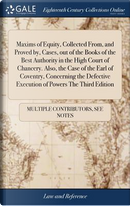 Maxims of Equity, Collected From, and Proved By, Cases, Out of the Books of the Best Authority in the High Court of Chancery. Also, the Case of the ... Execution of Powers the Third Edition by Multiple Contributors