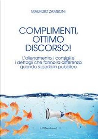 Complimenti, ottimo discorso! L'allenamento, i consigli e i dettagli che fanno la differenza quando si parla in pubblico by Maurizio Zamboni
