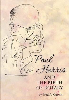 Paul Harris and the Birth of Rotary by Fred A. Carvin