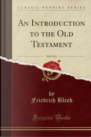 An Introduction to the Old Testament, Vol. 1 of 2 (Classic Reprint) by Friedrich Bleek