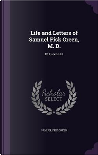 Life and Letters of Samuel Fisk Green, M. D. by Samuel Fisk Green