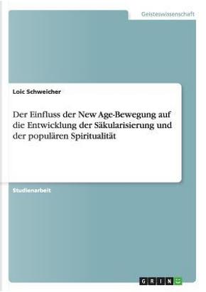 Der Einfluss der New Age-Bewegung auf die Entwicklung der Säkularisierung und der populären Spiritualität by Loic Schweicher