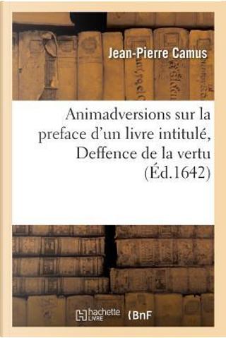 Animadversions Sur la Preface d'un Livre Intitule, Deffence de la Vertu by Camus-J-P
