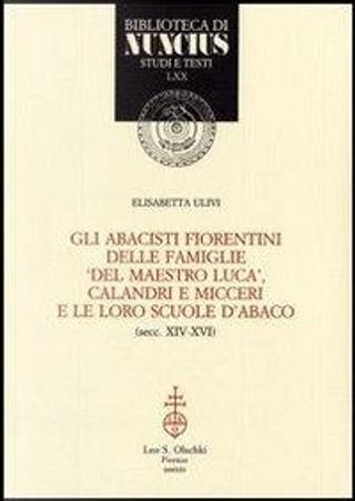 Gli abacisti fiorentini delle famiglie «del maestro Luca», Calandri e Micceri e le loro scuole d'abaco (secc. XIV-XVI) by Elisabetta Ulivi