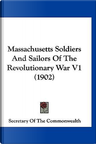 Massachusetts Soldiers and Sailors of the Revolutionary War V1 (1902) by Of The Co Secretary of the Commonwealth