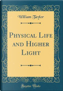 Physical Life and Higher Light (Classic Reprint) by William Taylor