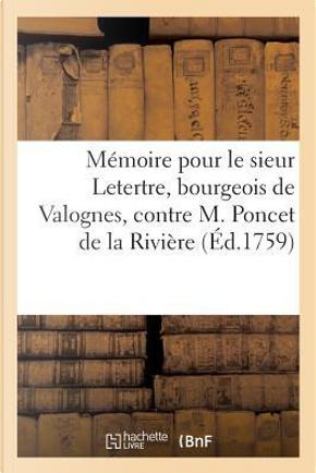 Mémoire pour le Sieur Letertre, Bourgeois de Valognes, Contre M. Poncet de la Riviere, Ancien by Elie de Beaumont-J