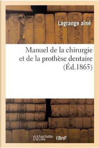 Manuel de la Chirurgie et de la Prothese Dentaire, par Lagrange Aine, by -