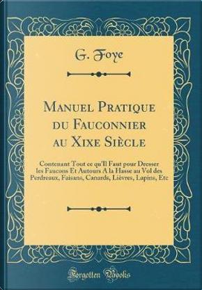 Manuel Pratique du Fauconnier au Xixe Siècle by G. Foye