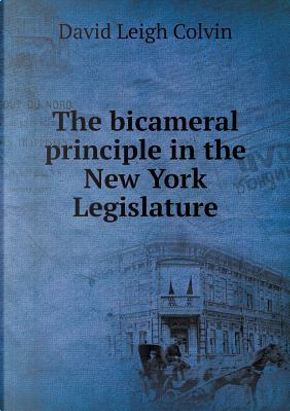 The Bicameral Principle in the New York Legislature by David Leigh Colvin