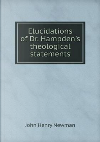 Elucidations of Dr. Hampden's Theological Statements by Newman John Henry