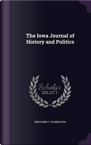 The Iowa Journal of History and Politics by Benjamin Franklin Shambaugh
