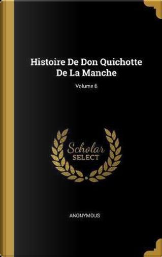Histoire de Don Quichotte de la Manche; Volume 6 by ANONYMOUS