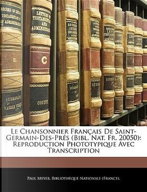 Le Chansonnier Francaise de Saint-Germain-Des-Prs (Bibl. Nat. Fr. 20050) by Paul Meyer