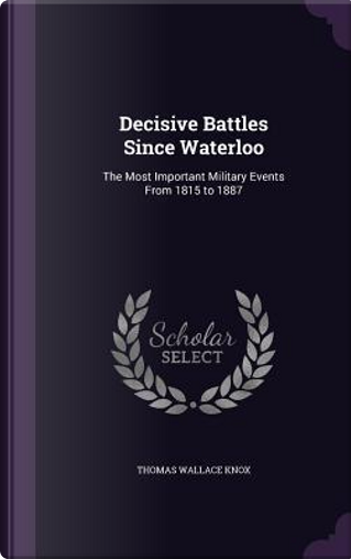 Decisive Battles Since Waterloo by Thomas Wallace Knox