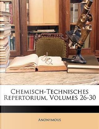 Chemisch-Technisches Repertorium, Volumes 26-30 by ANONYMOUS