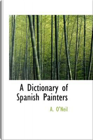 A Dictionary of Spanish Painters by A. O'Neil