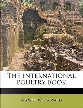 The International Poultry Book by George Woodward