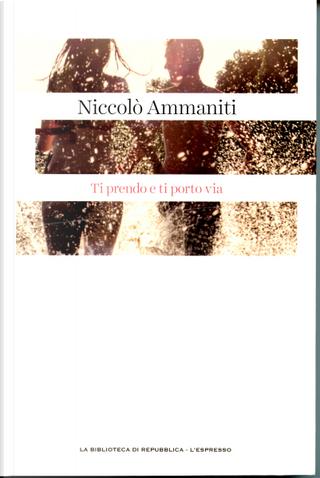 Ti prendo e ti porto via by Niccolò Ammaniti
