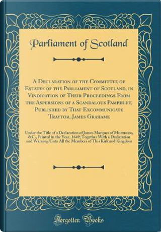 A Declaration of the Committee of Estates of the Parliament of Scotland, in Vindication of Their Proceedings From the Aspersions of a Scandalous ... Under the Title of a Declaration of James Ma by Parliament Of Scotland