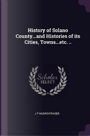 History of Solano County...and Histories of Its Cities, Towns...Etc. .. by J. P. Munro-Fraser