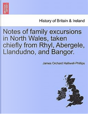 Notes of family excursions in North Wales, taken chiefly from Rhyl, Abergele, Llandudno, and Bangor. by James Orchard Halliwell-Phillips