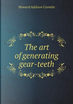 The Art of Generating Gear-Teeth by Howard Addison Coombs