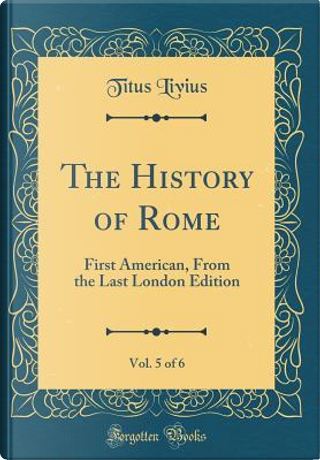 The History of Rome, Vol. 5 of 6 by Titus Livius