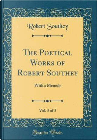 The Poetical Works of Robert Southey, Vol. 5 of 5 by Robert Southey