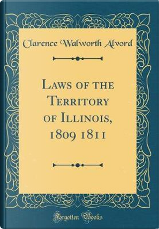 Laws of the Territory of Illinois, 1809 1811 (Classic Reprint) by Clarence Walworth Alvord